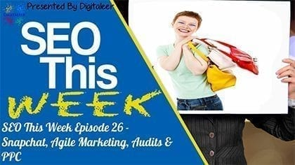 SEO This Week Episode 26 - Snapchat, Agile Marketing, Audits & PPC