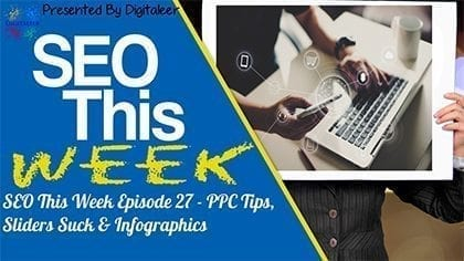 SEO This Week Episode 27 – PPC Tips, Sliders Suck & Infographics